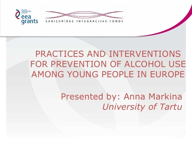 PRACTICES AND INTERVENTIONS FOR PREVENTION OF ALCOHOL USE AMONG YOUNG PEOPLE IN EUROPE Presented by: Anna Markina Universi...