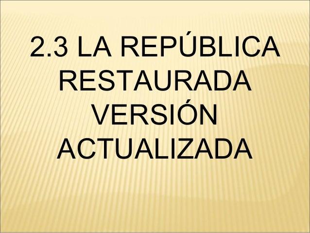 2.3 LA REPÚBLICA RESTAURADA VERSIÓN ACTUALIZADA