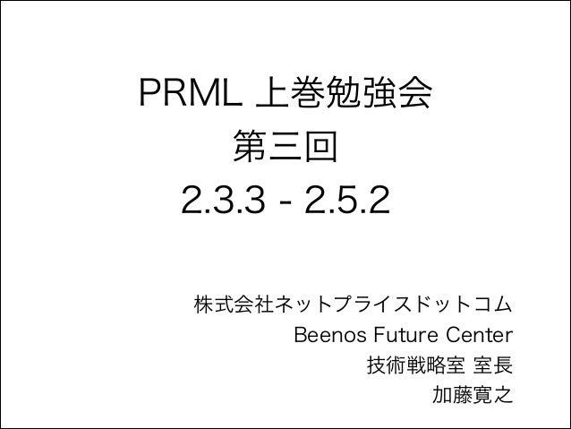 PRML 上巻勉強会 第三回 2.3.3 - 2.5.2 株式会社ネットプライスドットコム Beenos Future Center 技術戦略室 室長 加藤寛之