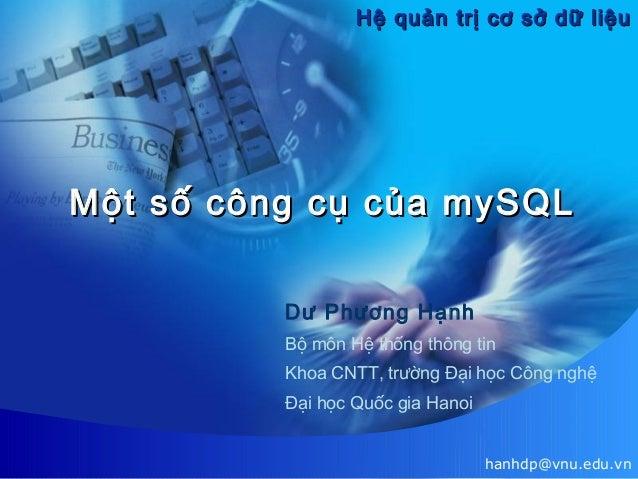 Hệ quản trị cơ sở dữ liệu  Một số công cụ của mySQL Dư Phương Hạnh Bộ môn Hệ thống thông tin Khoa CNTT, trường Đại học Côn...