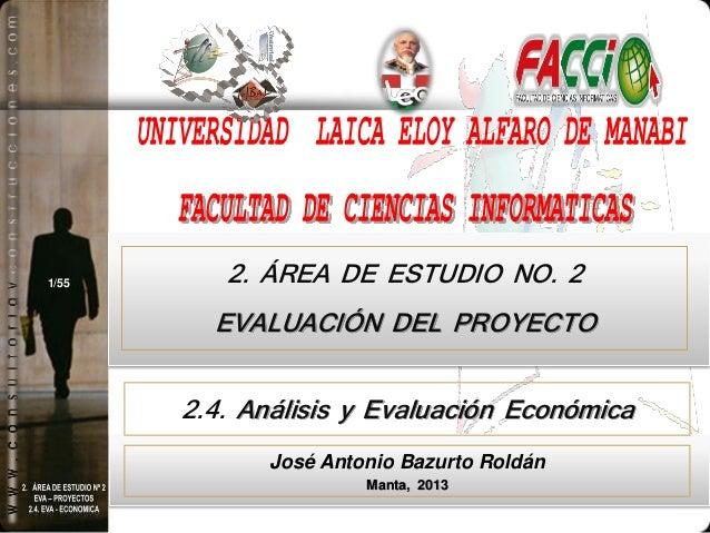 1/55  2. ÁREA DE ESTUDIO NO. 2  EVALUACIÓN DEL PROYECTO 2.4. Análisis y Evaluación Económica José Antonio Bazurto Roldán M...