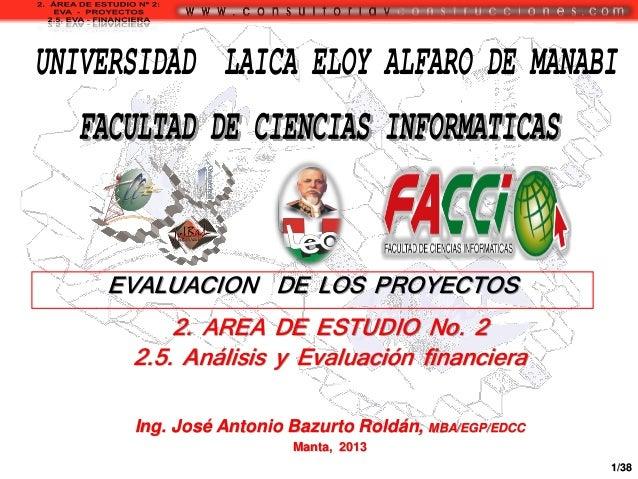 EVALUACION DE LOS PROYECTOS  2. AREA DE ESTUDIO No. 2 2.5. Análisis y Evaluación financiera Ing. José Antonio Bazurto Rold...