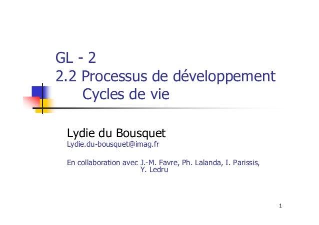 GL - 2 2.2 Processus de développement Cycles de vie Lydie du Bousquet Lydie.du-bousquet@imag.fr  En collaboration avec J.-...