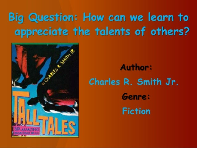 Big Question: How can we learn to appreciate the talents of others? Author: Charles R. Smith Jr. Genre: Fiction