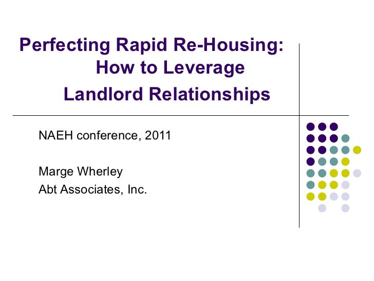 Perfecting Rapid Re-Housing: How to Leverage Landlord Relationships   NAEH conference, 2011 Marge Wherley Abt Associates, ...
