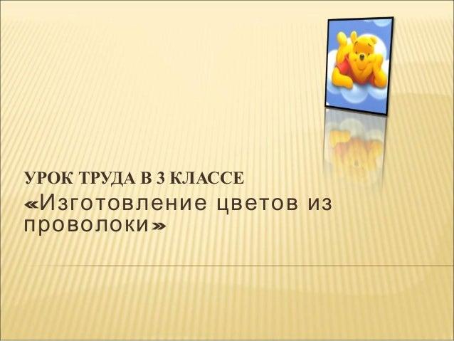 УРОК ТРУДА В 3 КЛАССЕ  «Изготовление цветов из проволоки »