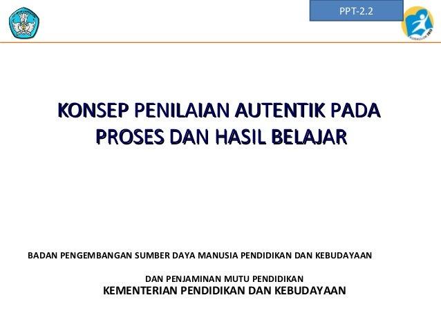 PPT-2.2  KONSEP PENILAIAN AUTENTIK PADA PROSES DAN HASIL BELAJAR  BADAN PENGEMBANGAN SUMBER DAYA MANUSIA PENDIDIKAN DAN KE...