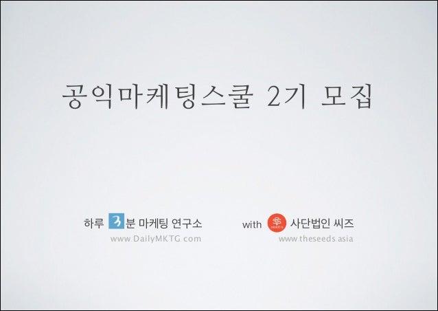 공익마케팅스쿨 2기 모집  하루  분 마케팅 연구소 www.DailyMKTG.com  with  사단법인 씨즈 www.theseeds.asia