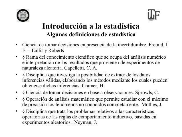 Introducción a la estadística Algunas definiciones de estadística • Ciencia de tomar decisiones en presencia de la incerti...
