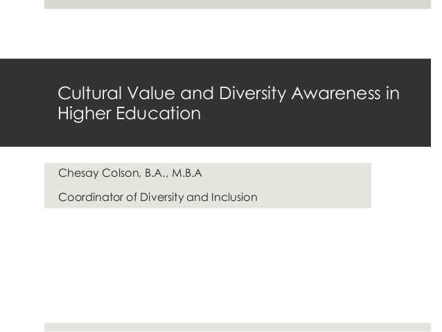 Cultural Value and Diversity Awareness in Higher Education Chesay Colson, B.A., M.B.A Coordinator of Diversity and Inclusi...