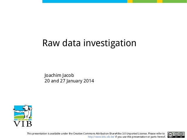 Raw data investigation  Joachim Jacob 20 and 27 January 2014  This presentation is available under the Creative Commons At...