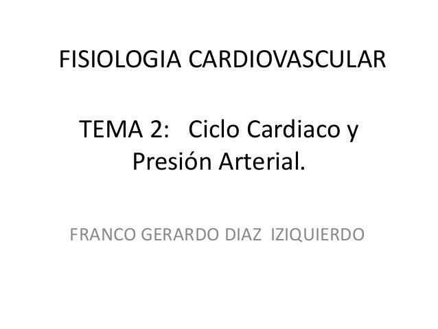 FISIOLOGIA CARDIOVASCULAR TEMA 2: Ciclo Cardiaco y Presión Arterial. FRANCO GERARDO DIAZ IZIQUIERDO