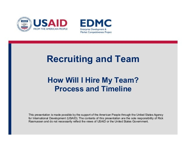 Recruiting and Team How Will I Hire My Team? Process and Timeline  This presentation is made possible by the support of th...