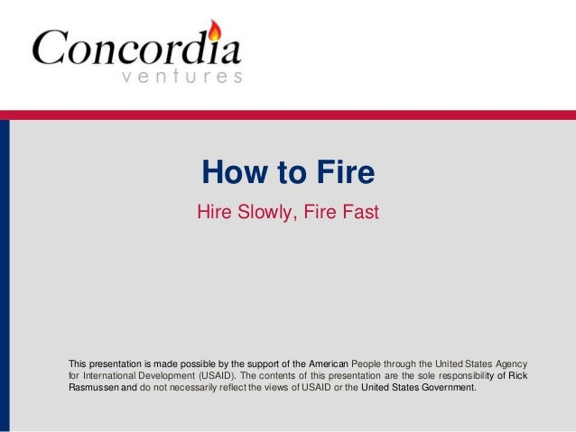 How to Fire  Hire Slowly, Fire Fast  This presentation is made possible by the support of the American People through the ...