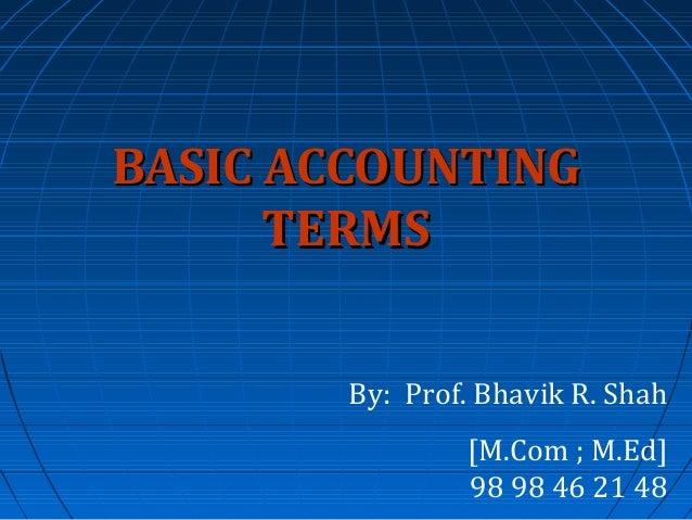 BASIC ACCOUNTING TERMS By: Prof. Bhavik R. Shah [M.Com ; M.Ed] 98 98 46 21 48