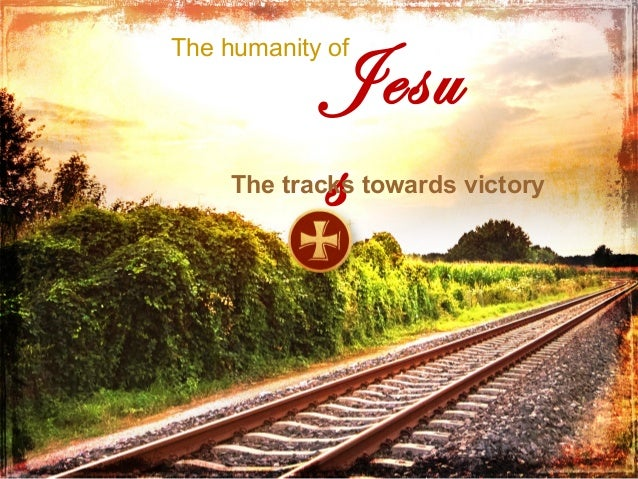 Jesu s  The humanity of  The tracks towards victory