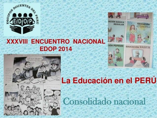 XXXVIII ENCUENTRO NACIONAL EDOP 2014  La Educación en el PERÚ  Consolidado nacional