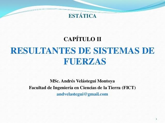 ESTÁTICA  CAPÍTULO II  RESULTANTES DE SISTEMAS DE FUERZAS MSc. Andrés Velástegui Montoya Facultad de Ingeniería en Ciencia...