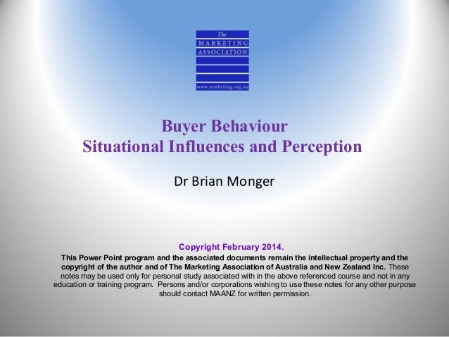 Buyer Behaviour Situational Influences and Perception Dr Brian Monger  Copyright February 2014. This Power Point program a...
