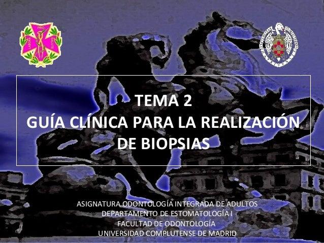 TEMA 2 GUÍA CLÍNICA PARA LA REALIZACIÓN DE BIOPSIAS ASIGNATURA ODONTOLOGÍA INTEGRADA DE ADULTOS DEPARTAMENTO DE ESTOMATOLO...