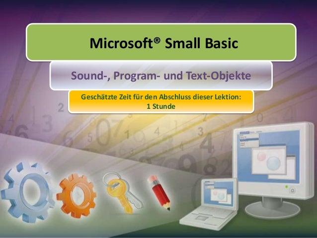 Microsoft® Small Basic Sound-, Program- und Text-Objekte Geschätzte Zeit für den Abschluss dieser Lektion: 1 Stunde