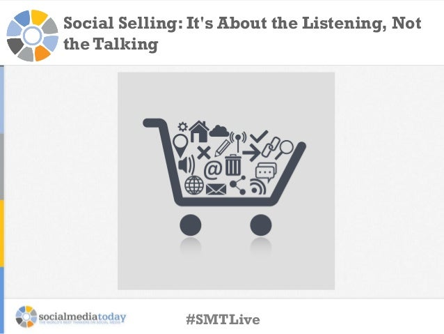 Social Selling: It's About the Listening, Not the Talking  #SMTLive