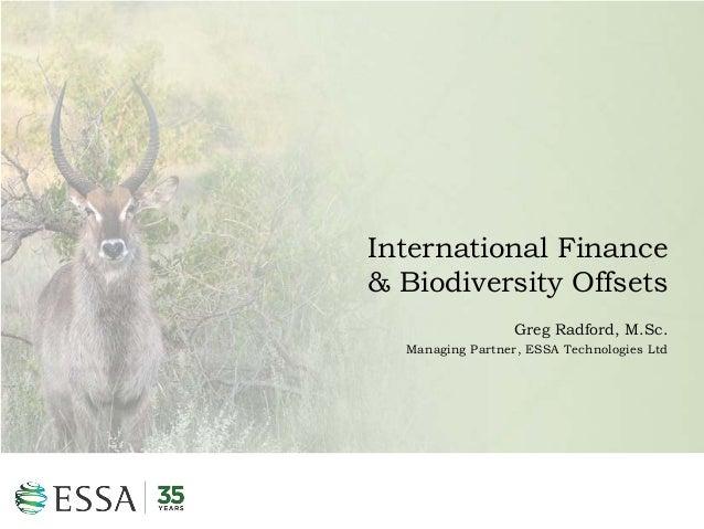 International Finance & Biodiversity Offsets Greg Radford, M.Sc. Managing Partner, ESSA Technologies Ltd