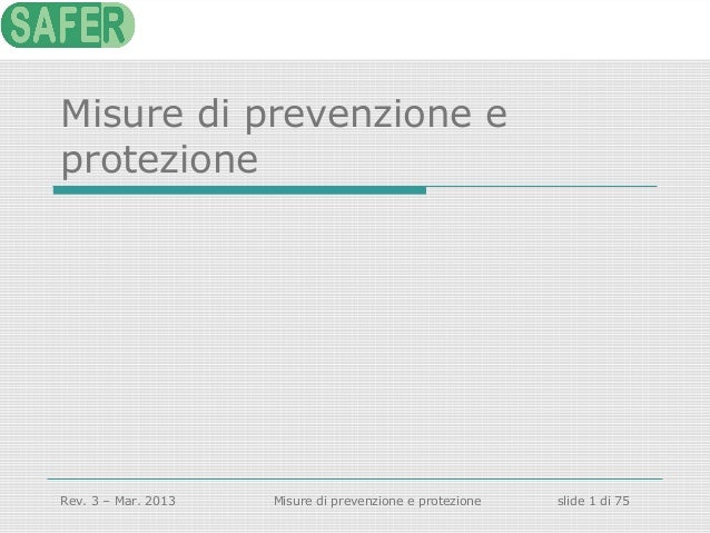 Misure di prevenzione e protezione  Rev. 3 – Mar. 2013  Misure di prevenzione e protezione  slide 1 di 75