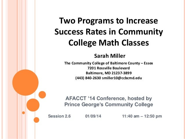 Two Programs to Increase Success Rates in Community College Math Classes Sarah Miller The Community College of Baltimore C...