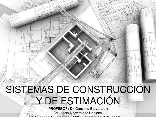 SISTEMAS DE CONSTRUCCIÓN Y DE ESTIMACIÓN PROFESOR: Dr. Carolina Stevenson Arquitecta Universidad Nacional Sistemas de Cons...