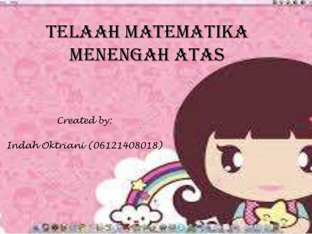 TELAAH MATEMATIKA MENENGAH ATAS  Created by: Indah Oktriani (06121408018)