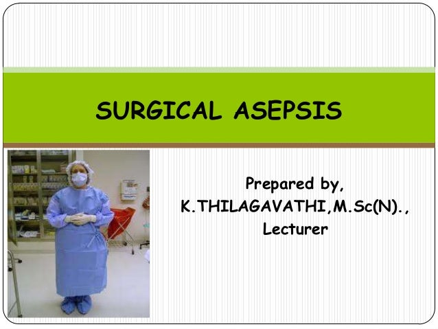SURGICAL ASEPSIS Prepared by, K.THILAGAVATHI,M.Sc(N)., Lecturer