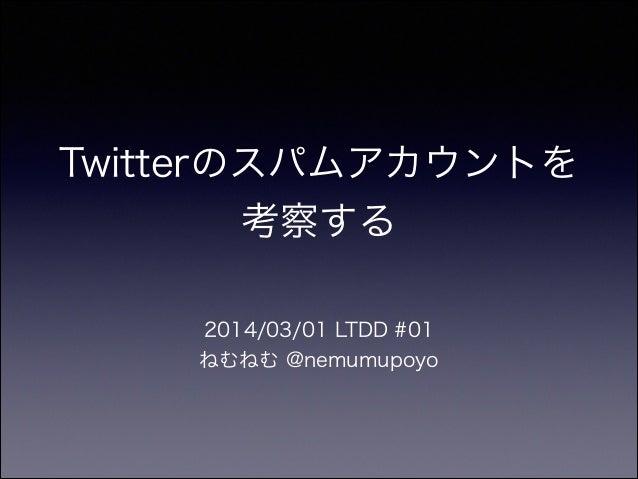Twitterのスパムアカウントを 考察する 2014/03/01 LTDD #01 ねむねむ @nemumupoyo