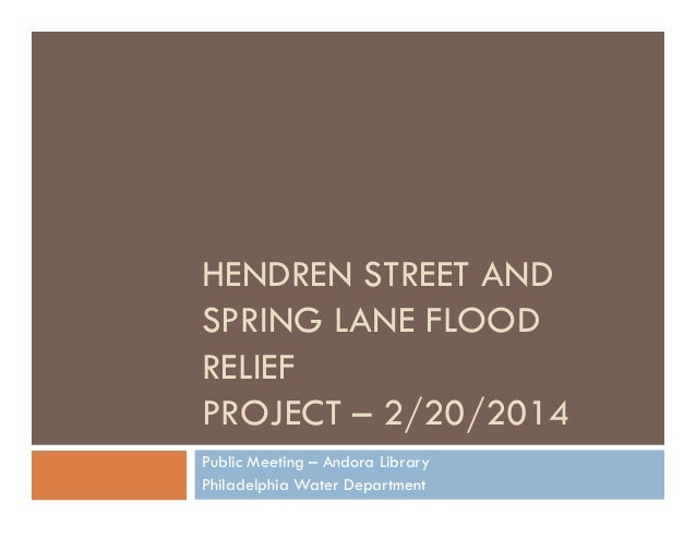 HENDREN STREET AND SPRING LANE FLOOD RELIEF PROJECT – 2/20/2014 Public Meeting – Andora Library Philadelphia Water Departm...