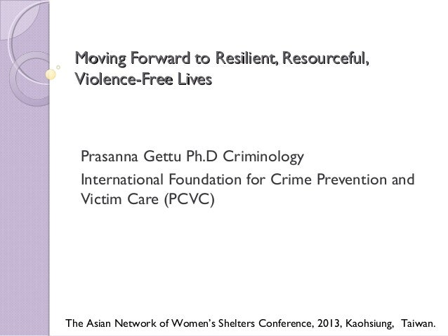 Moving Forward to Resilient, Resourceful, Violence-Free Lives  Prasanna Gettu Ph.D Criminology International Foundation fo...