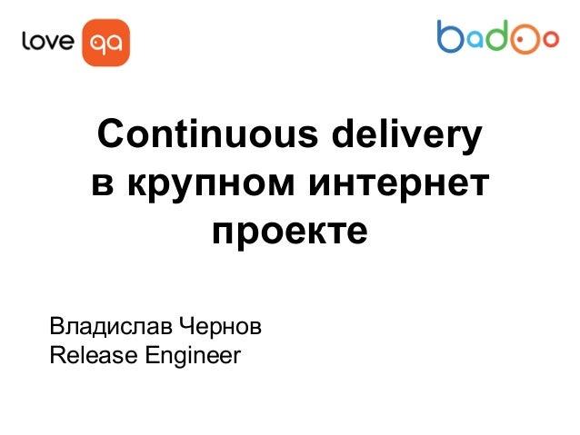 Continuous delivery в крупном интернет проекте Владислав Чернов Release Engineer