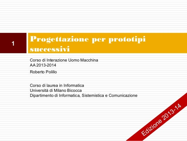 1  Progettazione per prototipi successivi Corso di Interazione Uomo Macchina AA 2013-2014 Roberto Polillo Corso di laurea ...