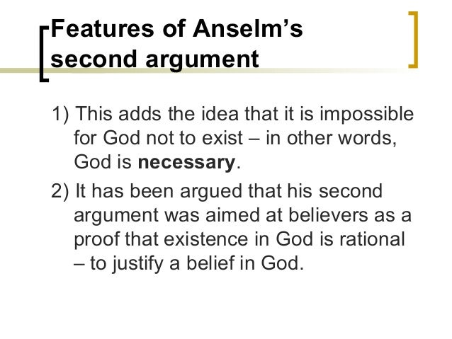 anselms argument An ontological argument is an argument that attempts to prove the existence of god by thinking alone the premises for an ontological argument are derived from sources other than observation of reality, that is, solely from reasoning.
