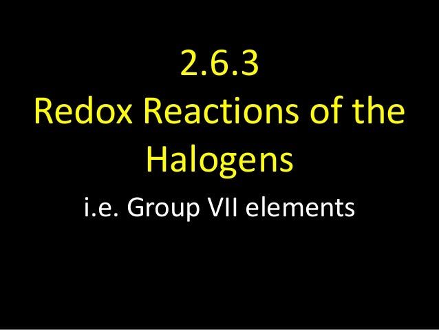 2.6.3 Redox Reactions of the Halogens i.e. Group VII elements