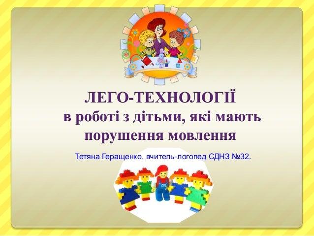 ЛЕГО-ТЕХНОЛОГІЇ в роботі з дітьми, які мають порушення мовлення Тетяна Геращенко, вчитель-логопед СДНЗ №32.