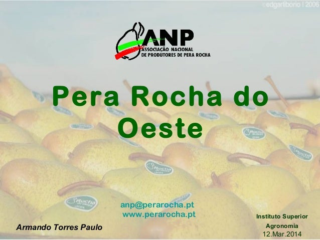 anp@perarocha.pt www.perarocha.pt Pera Rocha do Oeste Instituto Superior Agronomia 12.Mar.2014 Armando Torres Paulo