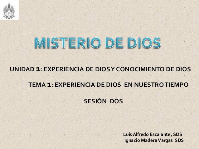 UNIDAD 1: EXPERIENCIA DE DIOSY CONOCIMIENTO DE DIOS TEMA 1: EXPERIENCIA DE DIOS EN NUESTROTIEMPO SESIÓN DOS Luis Alfredo E...