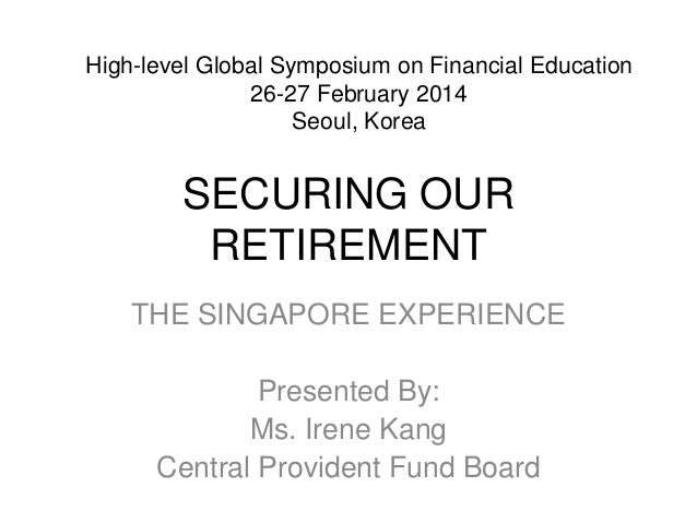 SECURING OUR RETIREMENT THE SINGAPORE EXPERIENCE Presented By: Ms. Irene Kang Central Provident Fund Board High-level Glob...