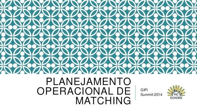PLANEJAMENTO OPERACIONAL DE MATCHING GIPi Summit 2014