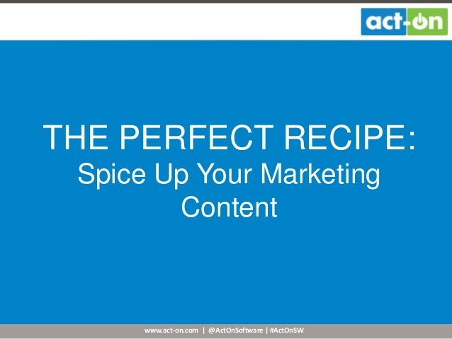 www.act-on.com | @ActOnSoftware | #ActOnSW THE PERFECT RECIPE: Spice Up Your Marketing Content
