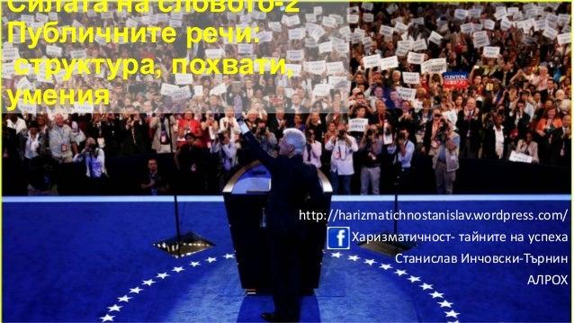 Силата на словото-2 Публичните речи: структура, похвати, умения http://harizmatichnostanislav.wordpress.com/ Харизматичнос...
