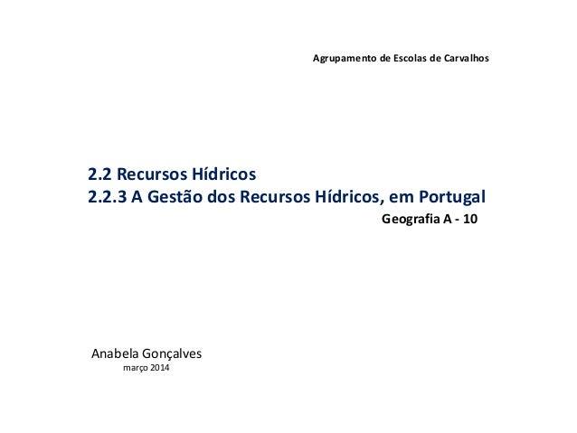 2.2 Recursos Hídricos 2.2.3 A Gestão dos Recursos Hídricos, em Portugal Agrupamento de Escolas de Carvalhos Anabela Gonçal...