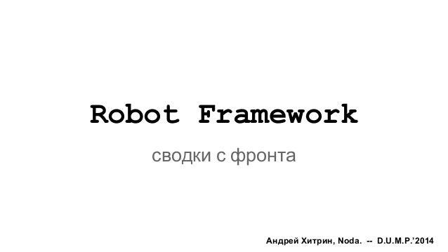 Robot Framework сводки с фронта Андрей Хитрин, Noda. -- D.U.M.P.'2014