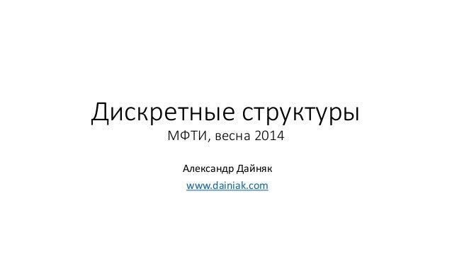 Дискретные структуры МФТИ, весна 2014 Александр Дайняк www.dainiak.com