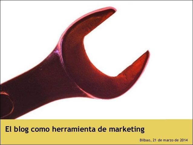 El blog como herramienta de marketing ! Bilbao, 21 de marzo de 2014